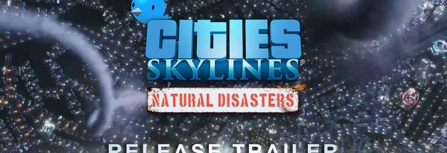 Cities: Skylines – Natural Disasters a fost lansat și a primit un trailer dedicat
