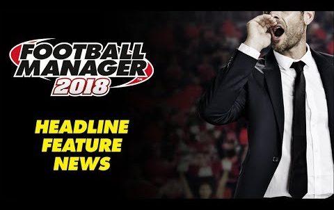 Football Manager 2018 - Headline Feature News! Trailer